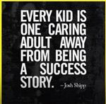 Every kid is one caring adult away from being a success story. JS