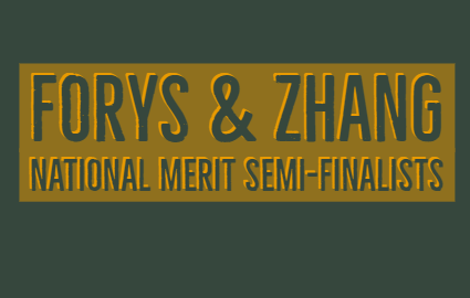 FORYS & ZHANG NATIONAL MERIT SEMI-FINALISTS